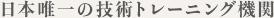 日本唯一の技術トレーニング機関